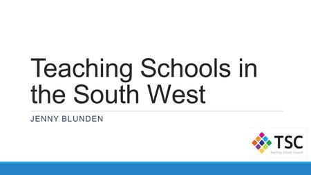 Teaching Schools in the South West JENNY BLUNDEN.