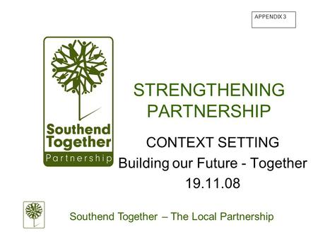 Southend Together – The Local Partnership STRENGTHENING PARTNERSHIP CONTEXT SETTING Building our Future - Together 19.11.08 APPENDIX 3.
