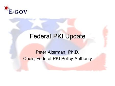 Federal PKI Update Peter Alterman, Ph.D. Chair, Federal PKI Policy Authority.