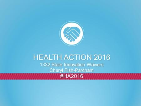 #HA2016 HEALTH ACTION 2016 1332 State Innovation Waivers Cheryl Fish-Parcham HEALTH ACTION 2016 1332 State Innovation Waivers Cheryl Fish-Parcham.
