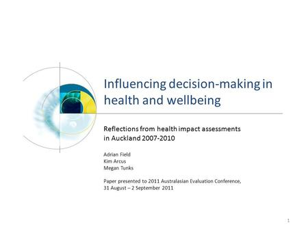 Influencing decision-making in health and wellbeing 1 Reflections from health impact assessments in Auckland 2007-2010 Adrian Field Kim Arcus Megan Tunks.