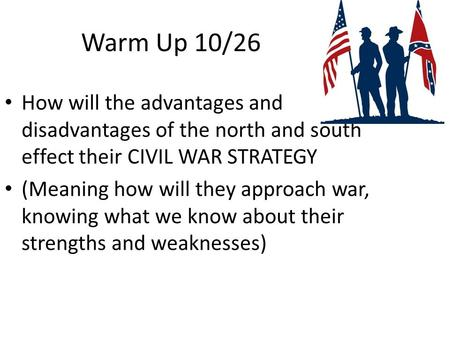 Warm Up 10/26 How will the advantages and disadvantages of the north and south effect their CIVIL WAR STRATEGY (Meaning how will they approach war, knowing.