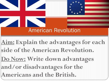 Aim: Explain the advantages for each side of the American Revolution. Do Now: Write down advantages and/or disadvantages for the Americans and the British.