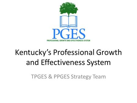Kentucky's Professional Growth and Effectiveness System TPGES & PPGES Strategy Team.