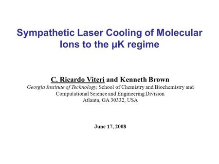 Sympathetic Laser Cooling of Molecular Ions to the μK regime C. Ricardo Viteri and Kenneth Brown Georgia Institute of Technology, School of Chemistry and.