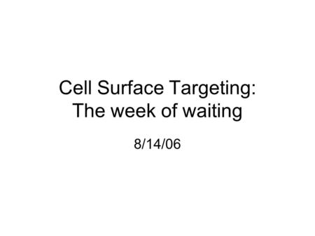 Cell Surface Targeting: The week of waiting 8/14/06.