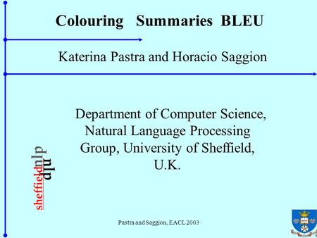 Pastra and Saggion, EACL 2003 Colouring Summaries BLEU Katerina Pastra and Horacio Saggion Department of Computer Science, Natural Language Processing.