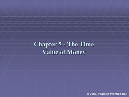 Chapter 5 - The Time Value of Money  2005, Pearson Prentice Hall.