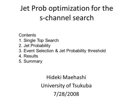 Jet Prob optimization for the s-channel search Hideki Maehashi University of Tsukuba 7/28/2008 Contents 1.Single Top Search 2.Jet Probability 3.Event Selection.