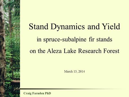 Stand Dynamics and Yield in spruce-subalpine fir stands on the Aleza Lake Research Forest March 13, 2014 Craig Farnden PhD.