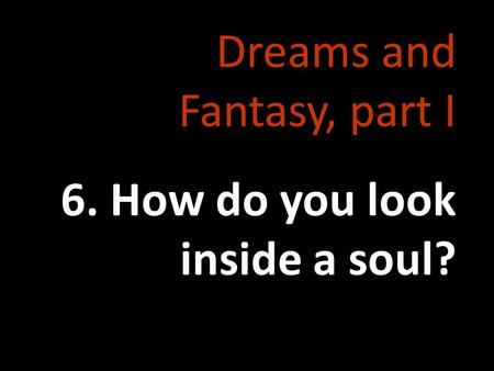 Dreams and Fantasy, part I 6. How do you look inside a soul?