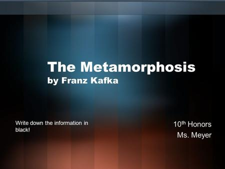 The Metamorphosis by Franz Kafka 10 th Honors Ms. Meyer Write down the information in black!