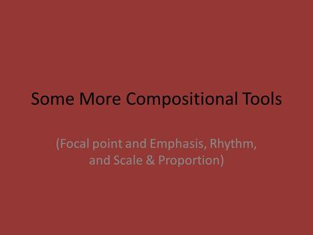 Some More Compositional Tools (Focal point and Emphasis, Rhythm, and Scale & Proportion)