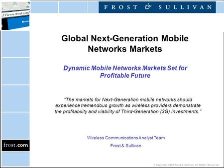 © Copyright 2002 Frost & Sullivan. All Rights Reserved. Global Next-Generation Mobile Networks Markets Dynamic Mobile Networks Markets Set for Profitable.