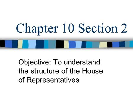 Chapter 10 Section 2 Objective: To understand the structure of the House of Representatives.