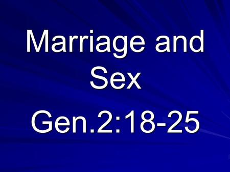 Marriage and Sex Gen.2:18-25. 1. God's wonderful gift of marriage & sex - Gen.2:18-25 a. It's purpose – to carry out the creation mandate – Gen.1:28 a.