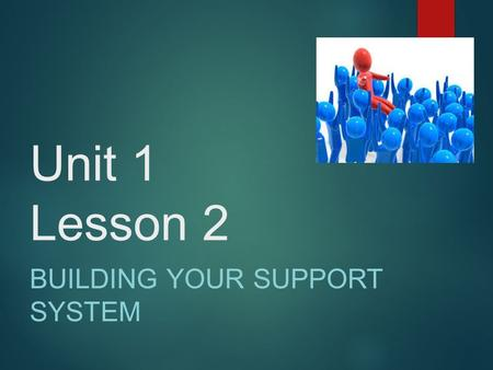 Unit 1 Lesson 2 BUILDING YOUR SUPPORT SYSTEM.  While listening to yourself is important in defining your own road, it is not always easy; often, you.