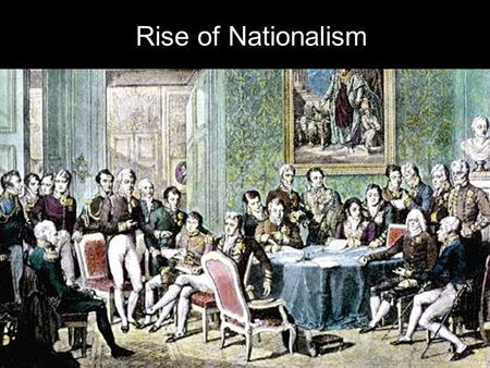 Rise of Nationalism. I. The Congress of Vienna Napoleon had tried to take over most of Europe, but eventually he was removed from power. The Congress.