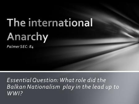 Palmer SEC: 84 Essential Question: What role did the Balkan Nationalism play in the lead up to WWI?