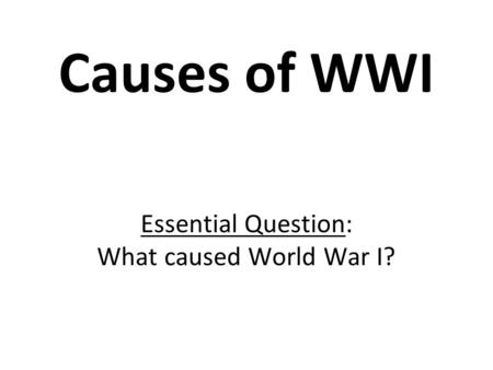 Causes of WWI Essential Question: What caused World War I?