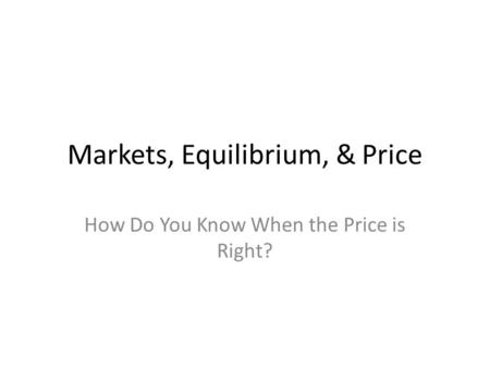 Markets, Equilibrium, & Price How Do You Know When the Price is Right?