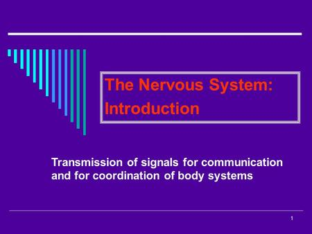 1 The Nervous System: Introduction Transmission of signals for communication and for coordination of body systems.