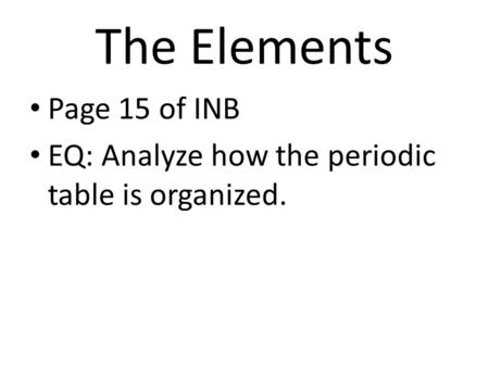 The Elements Page 15 of INB EQ: Analyze how the periodic table is organized.