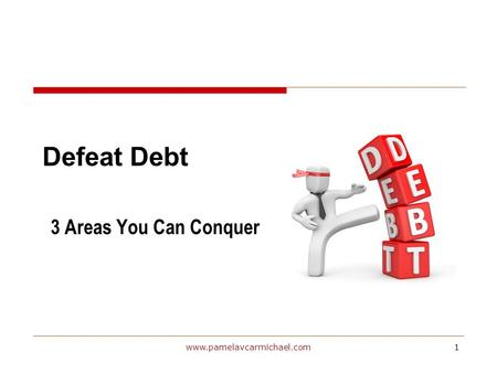 1www.pamelavcarmichael.com Defeat Debt 3 Areas You Can Conquer.
