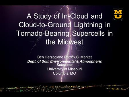 A Study of In-Cloud and Cloud-to-Ground Lightning in Tornado-Bearing Supercells in the Midwest Ben Herzog and Patrick S. Market Dept. of Soil, Environmental.