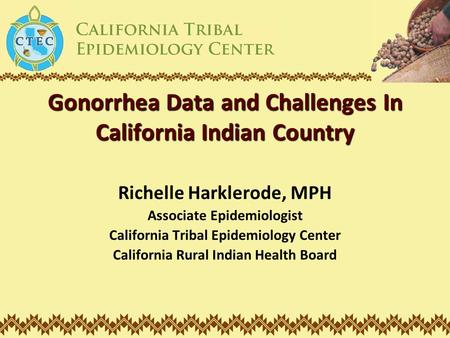 Gonorrhea Data and Challenges In California Indian Country Richelle Harklerode, MPH Associate Epidemiologist California Tribal Epidemiology Center California.
