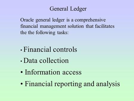 General Ledger Oracle general ledger is a comprehensive financial management solution that facilitates the the following tasks: Financial controls Data.