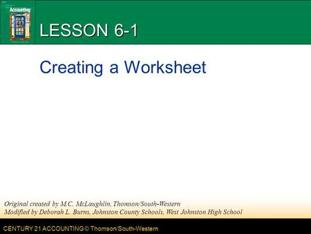 CENTURY 21 ACCOUNTING © Thomson/South-Western LESSON 6-1 Creating a Worksheet Original created by M.C. McLaughlin, Thomson/South-Western Modified by Deborah.