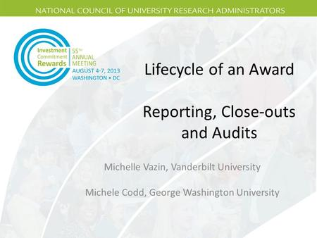 Lifecycle of an Award Reporting, Close-outs and Audits Michelle Vazin, Vanderbilt University Michele Codd, George Washington University.