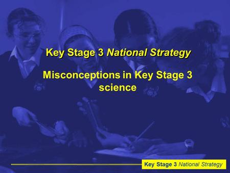 Key Stage 3 National Strategy Misconceptions in Key Stage 3 science.
