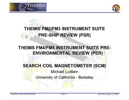 FM2/FM3 PSR FM4/FM5 PERSCM - 1UCB, November 10, 2005 THEMIS FM2/FM3 INSTRUMENT SUITE PRE-SHIP REVIEW (PSR) THEMIS FM4/FM5 INSTRUMENT SUITE PRE- ENVIRONMENTAL.
