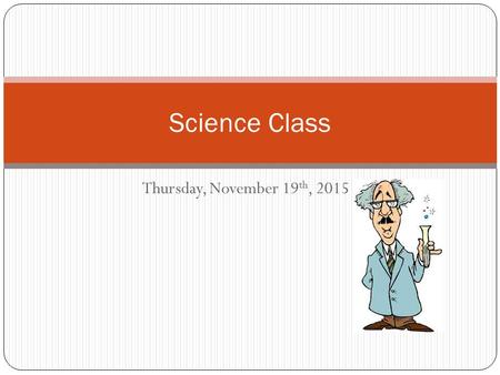 Thursday, November 19 th, 2015 Science Class. WARM UP Bring your notebook, pencil and agenda to your desk Work on Thursday's warm up only ( do not work.