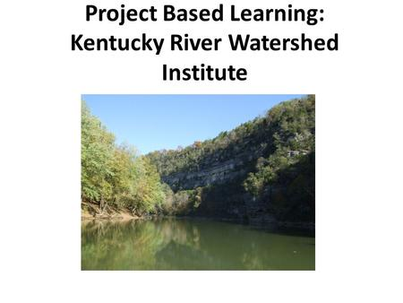 Project Based Learning: Kentucky River Watershed Institute.