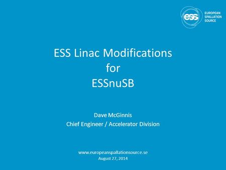 ESS Linac Modifications for ESSnuSB Dave McGinnis Chief Engineer / Accelerator Division www.europeanspallationsource.se August 27, 2014.