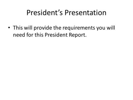 President's Presentation This will provide the requirements you will need for this President Report.