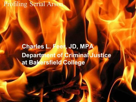 Profiling Serial Arson Charles L. Feer, JD, MPA Department of Criminal Justice at Bakersfield College.