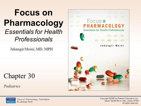 Copyright ©2008 by Pearson Education, Inc. Upper Saddle River, New Jersey 07458 All rights reserved. Focus on Pharmacology, First Edition By Jahangir Moini.