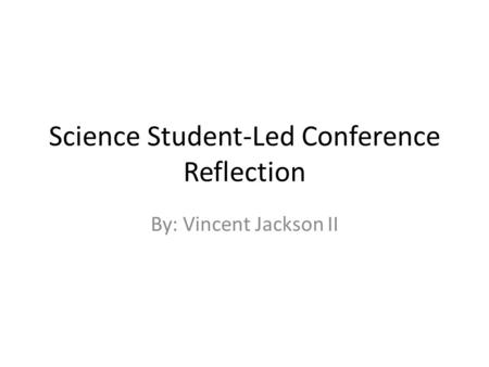 Science Student-Led Conference Reflection By: Vincent Jackson II.
