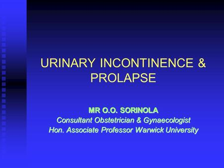 URINARY INCONTINENCE & PROLAPSE MR O.O. SORINOLA Consultant Obstetrician & Gynaecologist Hon. Associate Professor Warwick University.