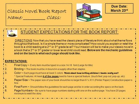 Classic Novel Book Report Name: __________ Class: STUDENT EXPECTATIONS FOR THE BOOK REPORT: DIRECTIONS: Now that you have read the classic piece of literature.