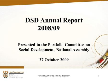Building a Caring Society. Together1 DSD Annual Report 2008/09 Presented to the Portfolio Committee on Social Development, National Assembly 27 October.