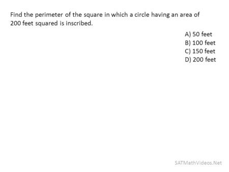 SATMathVideos.Net Find the perimeter of the square in which a circle having an area of 200 feet squared is inscribed. A) 50 feet B) 100 feet C) 150 feet.