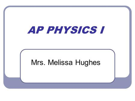 "AP PHYSICS I Mrs. Melissa Hughes. Sit Back and Relax All the information presented tonight along with the syllabus can be found under ""files"" in Parent."