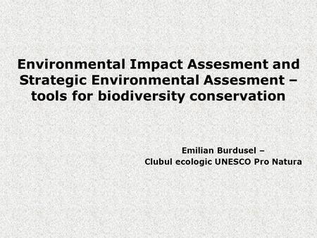 Environmental Impact Assesment and Strategic Environmental Assesment – tools for biodiversity conservation Emilian Burdusel – Clubul ecologic UNESCO Pro.