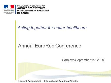 Annual EuroRec Conference Sarajevo September 1st, 2009 Laurent Debenedetti International Relations Director Acting together for better healthcare.