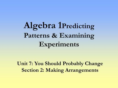 Algebra 1 Predicting Patterns & Examining Experiments Unit 7: You Should Probably Change Section 2: Making Arrangements.